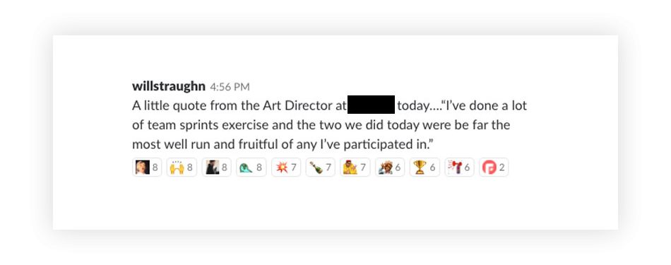 A screenshot of a message that reads 'A little quote from the Art Director at redacted today. 'I've done a lot of team sprints exercise and the two we did today were by far the most well run and fruitful of any I've participated in.'
